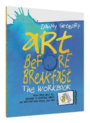 Art Before Breakfast - How (and Why) to Develop a Creative Habit No Matter How Busy You are (Record book): Danny Gregory