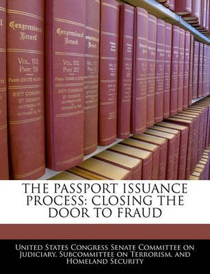 The Passport Issuance Process - Closing the Door to Fraud (Paperback): United States Congress Senate Committee