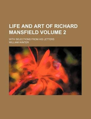 Life and Art of Richard Mansfield Volume 2; With Selections from His Letters (Paperback): William Winter