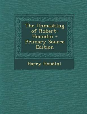 The Unmasking of Robert-Houndin - Primary Source Edition (Paperback): Harry Houdini