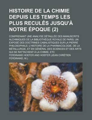 Histoire de La Chimie Depuis Les Temps Les Plus Recules Jusqu'a Notre Epoque; Comprenant Une Analyse Detaillee Des...