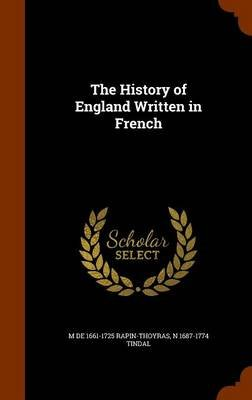 The History of England Written in French (Hardcover): M De 1661-1725 Rapin-Thoyras, N 1687-1774 Tindal