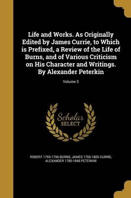 Life and Works. as Originally Edited by James Currie, to Which Is Prefixed, a Review of the Life of Burns, and of Various...