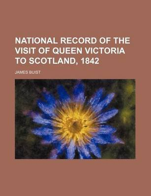 National Record of the Visit of Queen Victoria to Scotland, 1842 (Paperback): James Buist