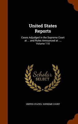 United States Reports - Cases Adjudged in the Supreme Court at ... and Rules Announced at ..., Volume 110 (Hardcover): United...