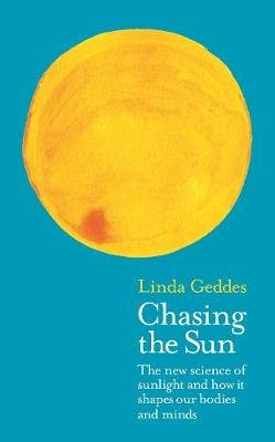 Chasing the Sun - The New Science of Sunlight and How it Shapes Our Bodies and Minds (Paperback): Linda Geddes