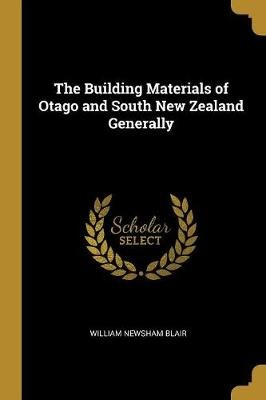 The Building Materials of Otago and South New Zealand Generally (Paperback): William Newsham Blair