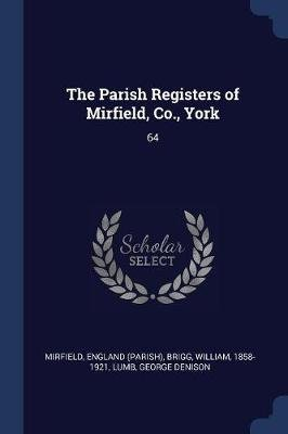 The Parish Registers of Mirfield, Co., York - 64 (Paperback): England Mirfield, William Brigg, George Denison Lumb