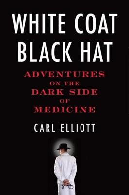 White Coat, Black Hat - Adventures on the Dark Side of Medicine (Electronic book text): Carl Elliot