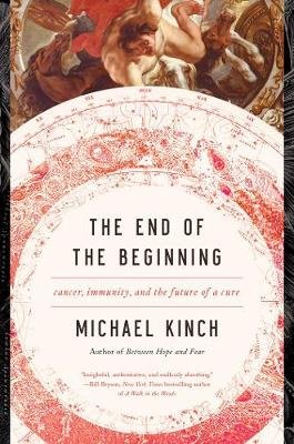 The End of the Beginning - Cancer, Immunity, and the Future of a Cure (Hardcover): Michael Kinch