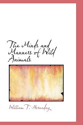 The Minds and Manners of Wild Animals (Hardcover): William T. Hornaday