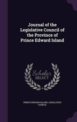 Journal of the Legislative Council of the Province of Prince Edward Island (Hardcover): Prince Edward Island. Legislative Counci