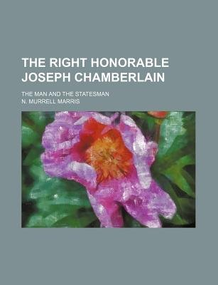 The Right Honorable Joseph Chamberlain; The Man and the Statesman (Paperback): unknownauthor, N Murrell Marris