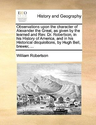 Observations Upon the Character of Alexander the Great, as Given by the Learned and REV. Dr. Robertson, in His History of...
