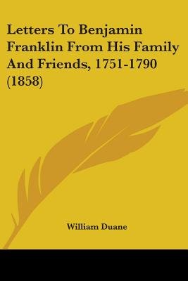 Letters To Benjamin Franklin From His Family And Friends, 1751-1790 (1858) (Paperback): William Duane