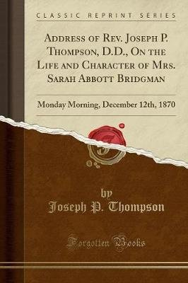 Address of REV. Joseph P. Thompson, D.D., on the Life and Character of Mrs. Sarah Abbott Bridgman - Monday Morning, December...