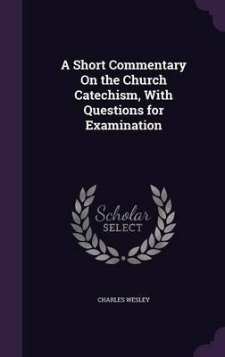 A Short Commentary on the Church Catechism, with Questions for Examination (Hardcover): Charles Wesley
