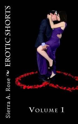 Erotic Shorts - Volume 1 (Paperback): Sierra a Rose