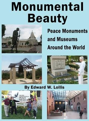 Monumental Beauty - Peace Monuments and Museums Around the World (Hardcover): Edward W. Lollis