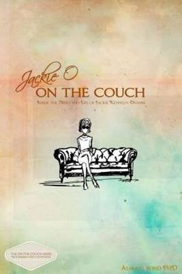 Jackie O: On the Couch - Inside the Mind and Life of Jackie Kennedy Onassis (Paperback): Alma H. Bond
