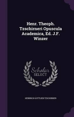 Henr. Theoph. Tzschirneri Opuscula Academica, Ed. J.F. Winzer (Hardcover): Heinrich Gottlieb Tzschirner