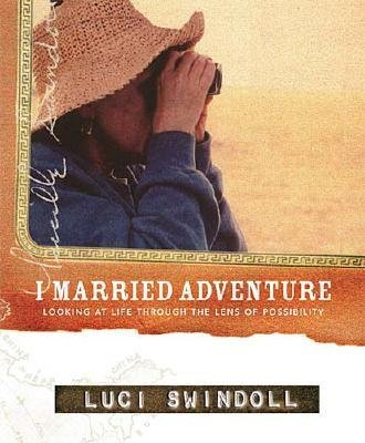I Married Adventure - Looking at Life Through the Lens of Possibility (Hardcover): Luci Swindoll