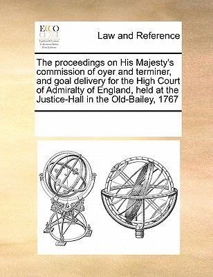 The Proceedings on His Majesty's Commission of Oyer and Terminer, and Goal Delivery for the High Court of Admiralty of...