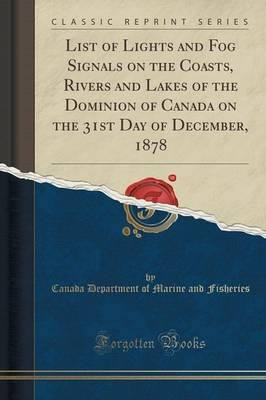 List of Lights and Fog Signals on the Coasts, Rivers and Lakes of the Dominion of Canada on the 31st Day of December, 1878...