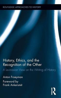 History, Ethics, and the Recognition of the Other - A Levinasian View on the Writing of History (Hardcover): Anton Froeyman