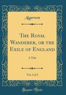 The Royal Wanderer, or the Exile of England, Vol. 3 of 3 - A Tale (Classic Reprint) (Hardcover): Algernon Algernon