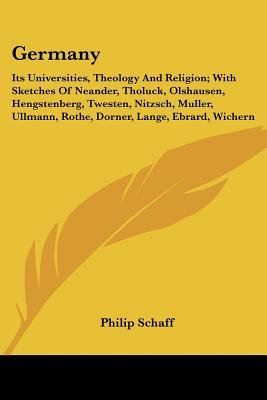Germany - Its Universities, Theology and Religion; With Sketches of Neander, Tholuck, Olshausen, Hengstenberg, Twesten,...