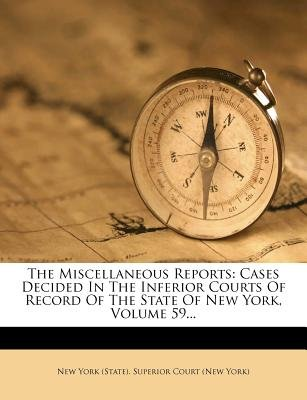 The Miscellaneous Reports - Cases Decided in the Inferior Courts of Record of the State of New York, Volume 59... (Paperback):...