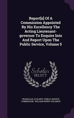 Report[s] of a Commission Appointed by His Excellency the Acting Lieutenant-Governor to Enquire Into and Report Upon the Public...