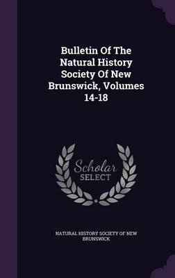 Bulletin of the Natural History Society of New Brunswick, Volumes 14-18 (Hardcover): Natural History Society of New Brunswick
