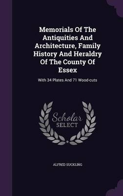 Memorials of the Antiquities and Architecture, Family History and Heraldry of the County of Essex - With 34 Plates and 71...