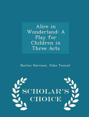 Alice in Wonderland - A Play for Children in Three Acts - Scholar's Choice Edition (Paperback): Burton Harrison, John...
