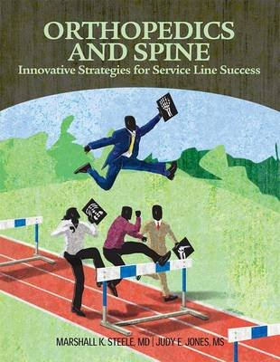 Orthopedics and Spine: Innovative, Strategies for Service Line Success (Paperback, 2nd): Marchall K Steele, Marshall K. Steele,...