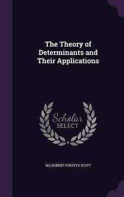The Theory of Determinants and Their Applications (Hardcover): Ma Robert Forsyth Scott