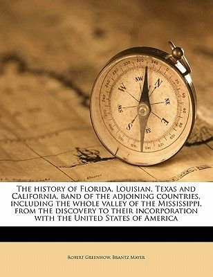 The History of Florida, Louisian, Texas and California, Band of the Adjoining Countries, Including the Whole Valley of the...
