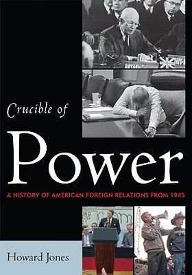 Crucible of Power - A History of American Foreign Relations from 1945 (Hardcover): Howard Jones