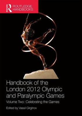Handbook of the London 2012 Olympic and Paralympic Games - Volume Two: Celebrating the Games (Paperback): Vassil Girginov
