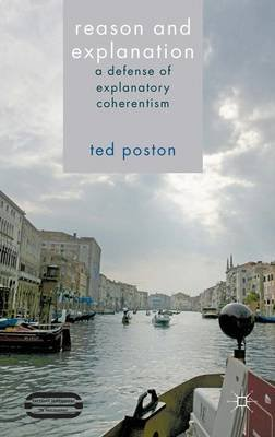 Reason and Explanation - A Defense of Explanatory Coherentism (Hardcover): Ted Poston