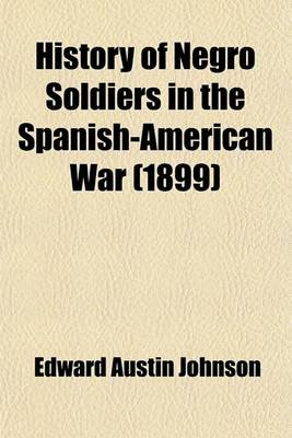 History of Negro Soldiers in the Spanish-American War; And Other Items of Interest (Paperback): Edward A. Johnson