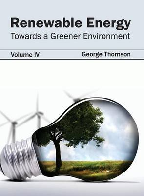Renewable Energy - Towards a Greener Environment (Volume IV) (Hardcover): George Thomson