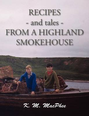 Recipes and Tales from a Highland Smokehouse (Paperback): K. M. MacPhee