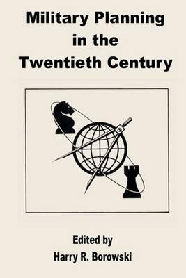 Military Planning in the Twentieth Century (Paperback): Harry R. Borowski