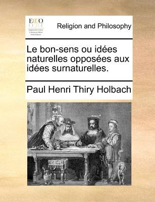 Le Bon-Sens Ou Idees Naturelles Opposees Aux Idees Surnaturelles. (French, Paperback): Paul Henry Thiry Holbach