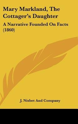 Mary Markland, The Cottager's Daughter - A Narrative Founded On Facts (1860) (Hardcover): J. Nisbet And Company