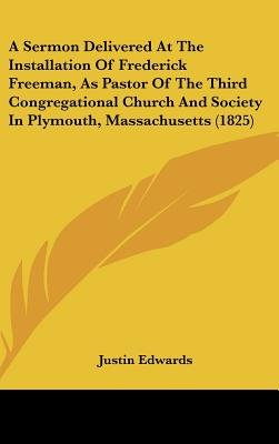 A Sermon Delivered at the Installation of Frederick Freeman, as Pastor of the Third Congregational Church and Society in...