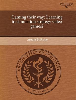 Gaming Their Way: Learning in Simulation Strategy Video Games? (Paperback): Aroutis N Foster